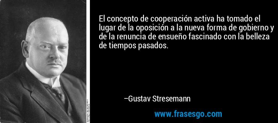 El concepto de cooperación activa ha tomado el lugar de la oposición a la nueva forma de gobierno y de la renuncia de ensueño fascinado con la belleza de tiempos pasados. – Gustav Stresemann