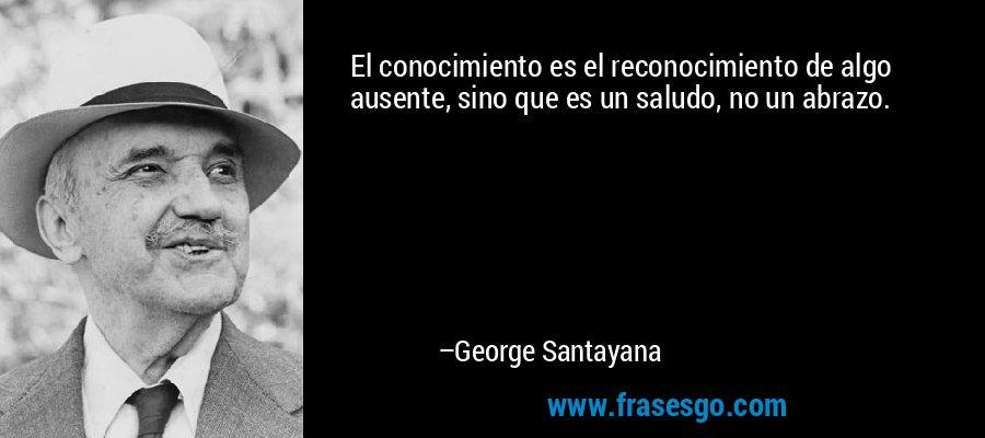 El conocimiento es el reconocimiento de algo ausente, sino que es un saludo, no un abrazo. – George Santayana