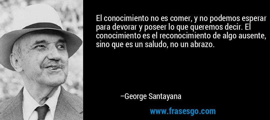 El conocimiento no es comer, y no podemos esperar para devorar y poseer lo que queremos decir. El conocimiento es el reconocimiento de algo ausente, sino que es un saludo, no un abrazo. – George Santayana