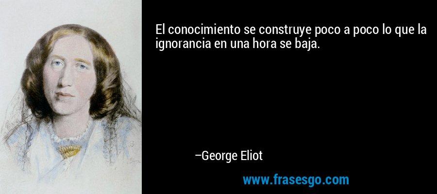 El conocimiento se construye poco a poco lo que la ignorancia en una hora se baja. – George Eliot