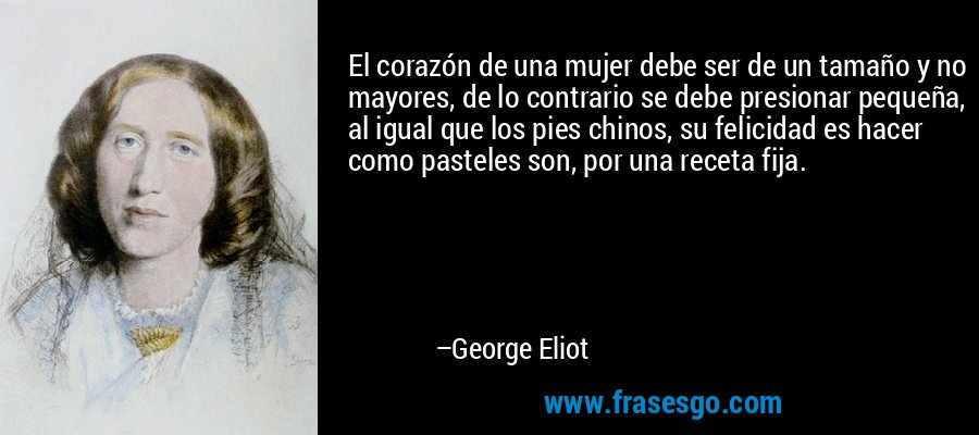 El corazón de una mujer debe ser de un tamaño y no mayores, de lo contrario se debe presionar pequeña, al igual que los pies chinos, su felicidad es hacer como pasteles son, por una receta fija. – George Eliot