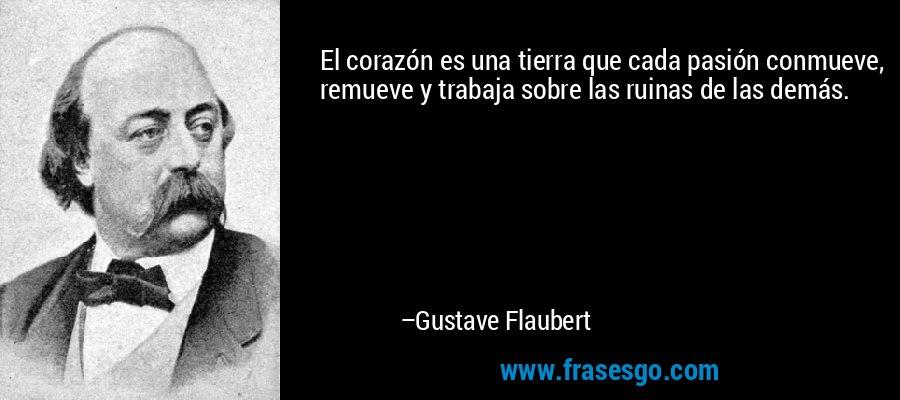El corazón es una tierra que cada pasión conmueve, remueve y trabaja sobre las ruinas de las demás. – Gustave Flaubert