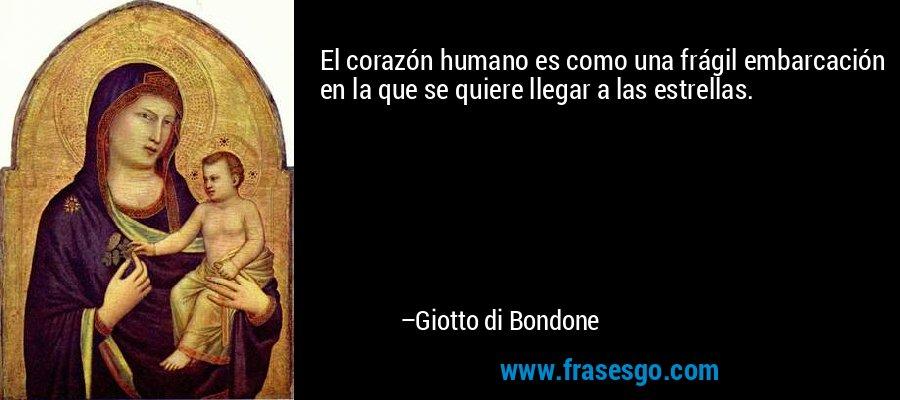 El corazón humano es como una frágil embarcación en la que se quiere llegar a las estrellas. – Giotto di Bondone