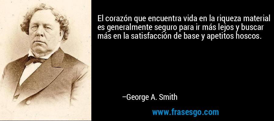 El corazón que encuentra vida en la riqueza material es generalmente seguro para ir más lejos y buscar más en la satisfacción de base y apetitos hoscos. – George A. Smith