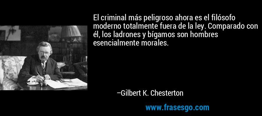 El criminal más peligroso ahora es el filósofo moderno totalmente fuera de la ley. Comparado con él, los ladrones y bígamos son hombres esencialmente morales. – Gilbert K. Chesterton