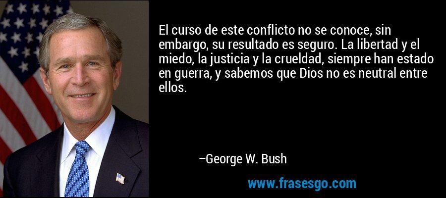 El curso de este conflicto no se conoce, sin embargo, su resultado es seguro. La libertad y el miedo, la justicia y la crueldad, siempre han estado en guerra, y sabemos que Dios no es neutral entre ellos. – George W. Bush