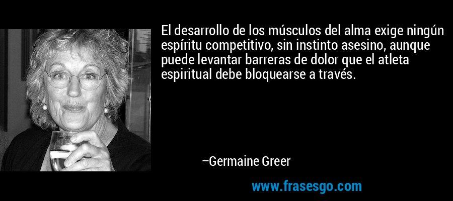 El desarrollo de los músculos del alma exige ningún espíritu competitivo, sin instinto asesino, aunque puede levantar barreras de dolor que el atleta espiritual debe bloquearse a través. – Germaine Greer