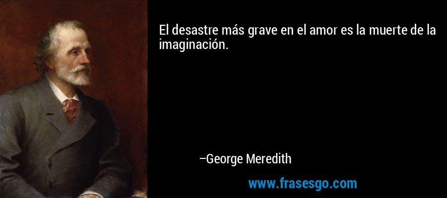El desastre más grave en el amor es la muerte de la imaginación. – George Meredith