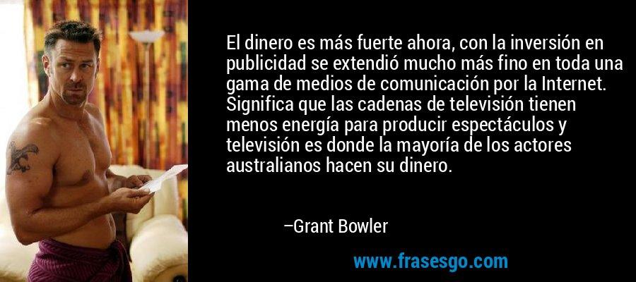 El dinero es más fuerte ahora, con la inversión en publicidad se extendió mucho más fino en toda una gama de medios de comunicación por la Internet. Significa que las cadenas de televisión tienen menos energía para producir espectáculos y televisión es donde la mayoría de los actores australianos hacen su dinero. – Grant Bowler