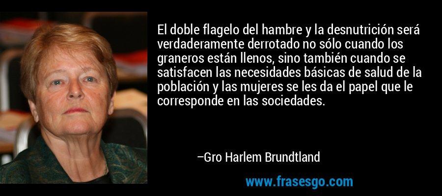 El doble flagelo del hambre y la desnutrición será verdaderamente derrotado no sólo cuando los graneros están llenos, sino también cuando se satisfacen las necesidades básicas de salud de la población y las mujeres se les da el papel que le corresponde en las sociedades. – Gro Harlem Brundtland
