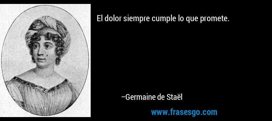 El dolor siempre cumple lo que promete. – Germaine de Staël
