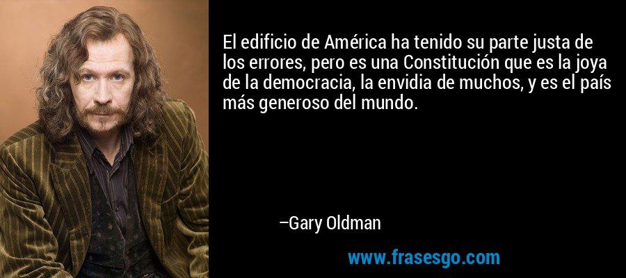 El edificio de América ha tenido su parte justa de los errores, pero es una Constitución que es la joya de la democracia, la envidia de muchos, y es el país más generoso del mundo. – Gary Oldman