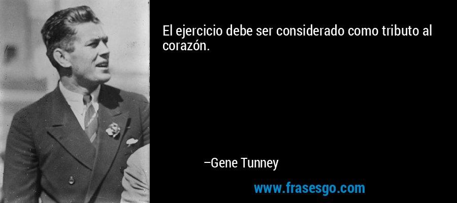 El ejercicio debe ser considerado como tributo al corazón. – Gene Tunney