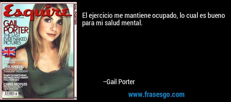 El ejercicio me mantiene ocupado, lo cual es bueno para mi salud mental. – Gail Porter