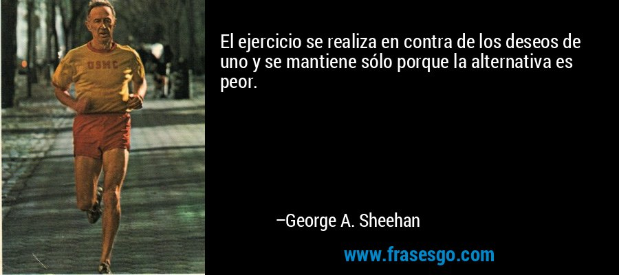 El ejercicio se realiza en contra de los deseos de uno y se mantiene sólo porque la alternativa es peor. – George A. Sheehan