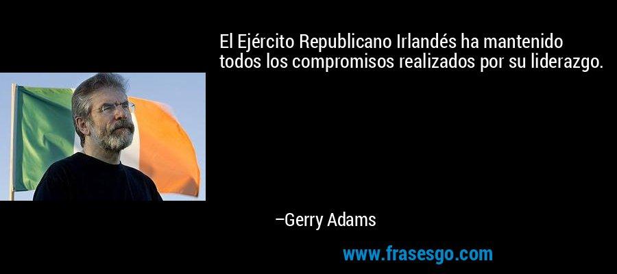 El Ejército Republicano Irlandés ha mantenido todos los compromisos realizados por su liderazgo. – Gerry Adams