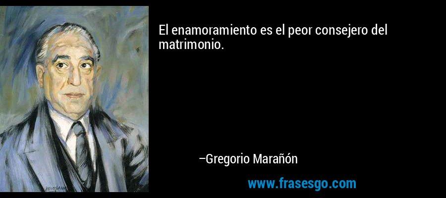El enamoramiento es el peor consejero del matrimonio. – Gregorio Marañón