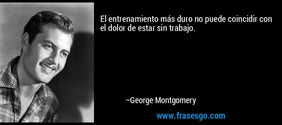 El entrenamiento más duro no puede coincidir con el dolor de estar sin trabajo. – George Montgomery