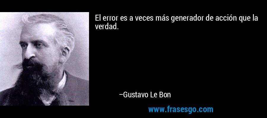 El error es a veces más generador de acción que la verdad. – Gustavo Le Bon