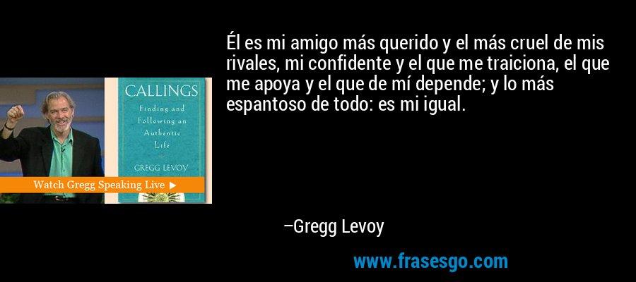 Él es mi amigo más querido y el más cruel de mis rivales, mi confidente y el que me traiciona, el que me apoya y el que de mí depende; y lo más espantoso de todo: es mi igual. – Gregg Levoy