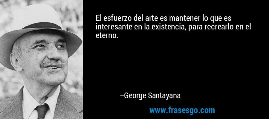 El esfuerzo del arte es mantener lo que es interesante en la existencia, para recrearlo en el eterno. – George Santayana