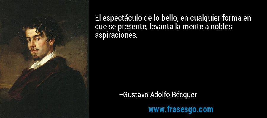 El espectáculo de lo bello, en cualquier forma en que se presente, levanta la mente a nobles aspiraciones. – Gustavo Adolfo Bécquer