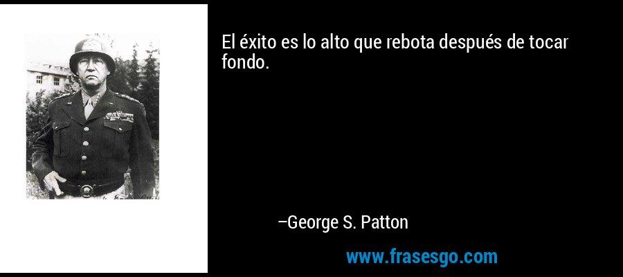El éxito es lo alto que rebota después de tocar fondo. – George S. Patton