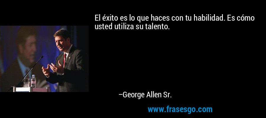 El éxito es lo que haces con tu habilidad. Es cómo usted utiliza su talento. – George Allen Sr.