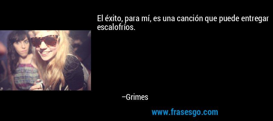 El éxito, para mí, es una canción que puede entregar escalofríos. – Grimes