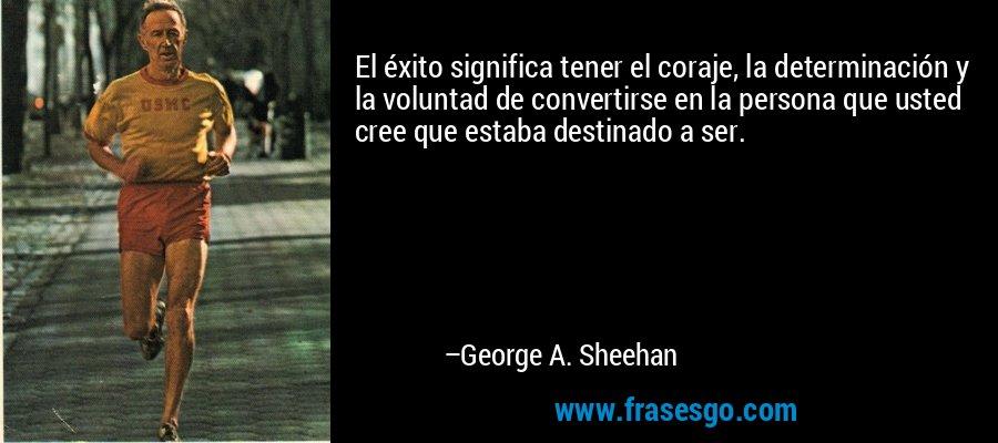 El éxito significa tener el coraje, la determinación y la voluntad de convertirse en la persona que usted cree que estaba destinado a ser. – George A. Sheehan