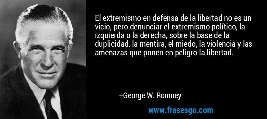 El extremismo en defensa de la libertad no es un vicio, pero denunciar el extremismo político, la izquierda o la derecha, sobre la base de la duplicidad, la mentira, el miedo, la violencia y las amenazas que ponen en peligro la libertad. – George W. Romney