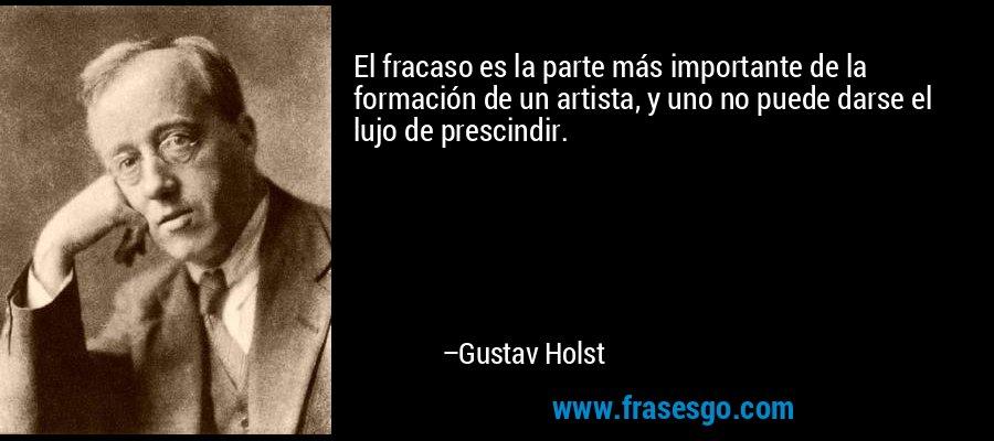 El fracaso es la parte más importante de la formación de un artista, y uno no puede darse el lujo de prescindir. – Gustav Holst
