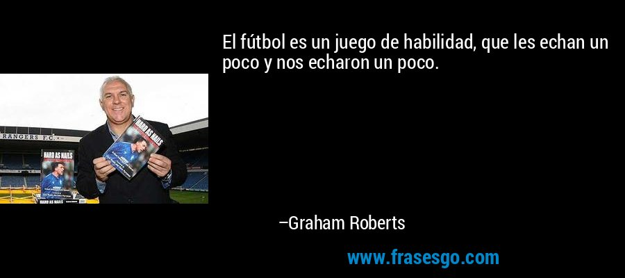 El fútbol es un juego de habilidad, que les echan un poco y nos echaron un poco. – Graham Roberts