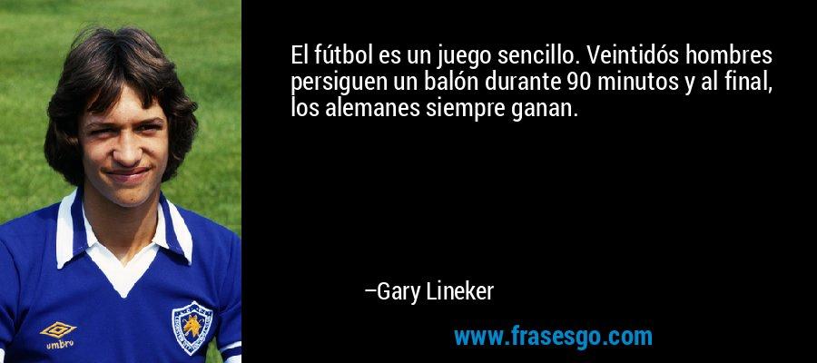 El fútbol es un juego sencillo. Veintidós hombres persiguen un balón durante 90 minutos y al final, los alemanes siempre ganan. – Gary Lineker