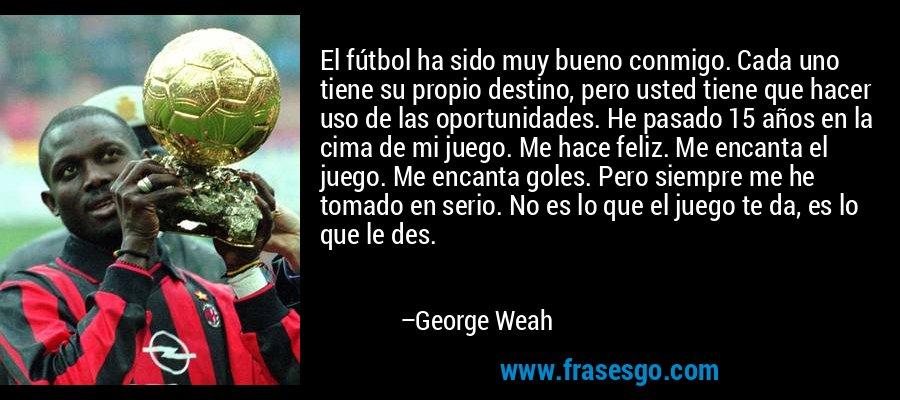 El fútbol ha sido muy bueno conmigo. Cada uno tiene su propio destino, pero usted tiene que hacer uso de las oportunidades. He pasado 15 años en la cima de mi juego. Me hace feliz. Me encanta el juego. Me encanta goles. Pero siempre me he tomado en serio. No es lo que el juego te da, es lo que le des. – George Weah