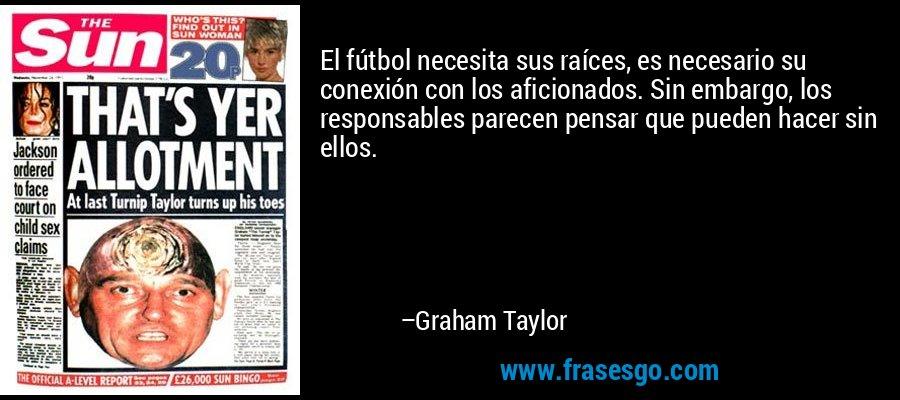 El fútbol necesita sus raíces, es necesario su conexión con los aficionados. Sin embargo, los responsables parecen pensar que pueden hacer sin ellos. – Graham Taylor