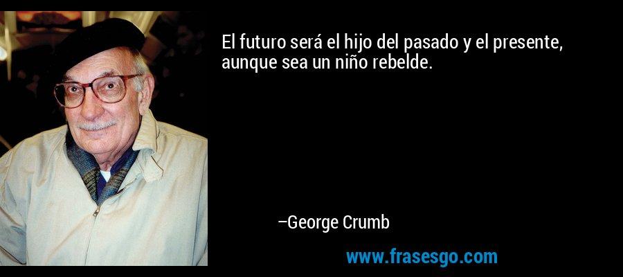 El futuro será el hijo del pasado y el presente, aunque sea un niño rebelde. – George Crumb