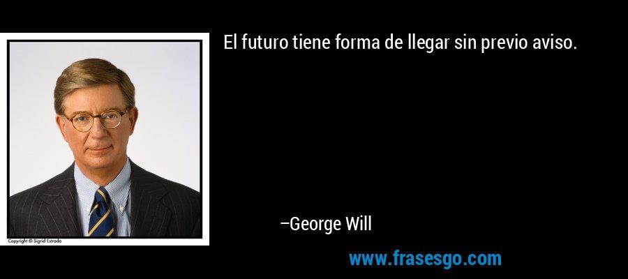 El futuro tiene forma de llegar sin previo aviso. – George Will