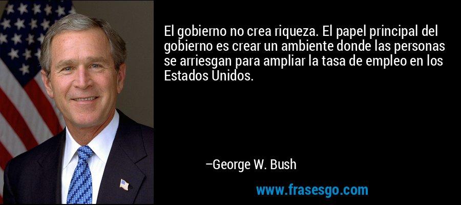 El gobierno no crea riqueza. El papel principal del gobierno es crear un ambiente donde las personas se arriesgan para ampliar la tasa de empleo en los Estados Unidos. – George W. Bush