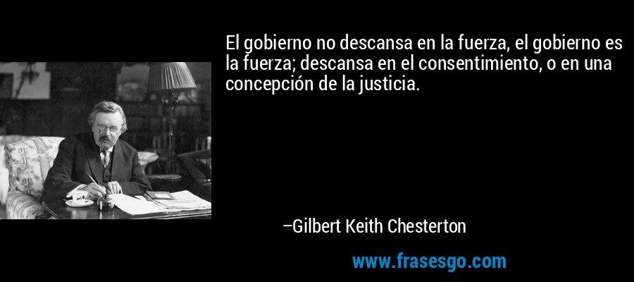 El gobierno no descansa en la fuerza, el gobierno es la fuerza; descansa en el consentimiento, o en una concepción de la justicia. – Gilbert Keith Chesterton
