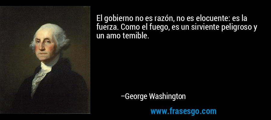 El gobierno no es razón, no es elocuente: es la fuerza. Como el fuego, es un sirviente peligroso y un amo temible. – George Washington