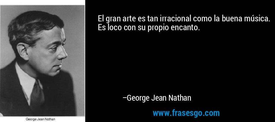 El gran arte es tan irracional como la buena música. Es loco con su propio encanto. – George Jean Nathan