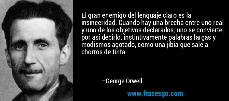 El gran enemigo del lenguaje claro es la insinceridad. Cuando hay una brecha entre uno real y uno de los objetivos declarados, uno se convierte, por así decirlo, instintivamente palabras largas y modismos agotado, como una jibia que sale a chorros de tinta. – George Orwell