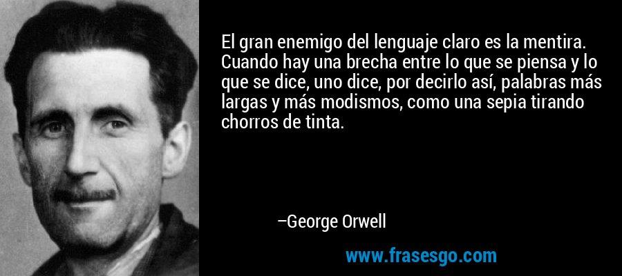 El gran enemigo del lenguaje claro es la mentira. Cuando hay una brecha entre lo que se piensa y lo que se dice, uno dice, por decirlo así, palabras más largas y más modismos, como una sepia tirando chorros de tinta. – George Orwell