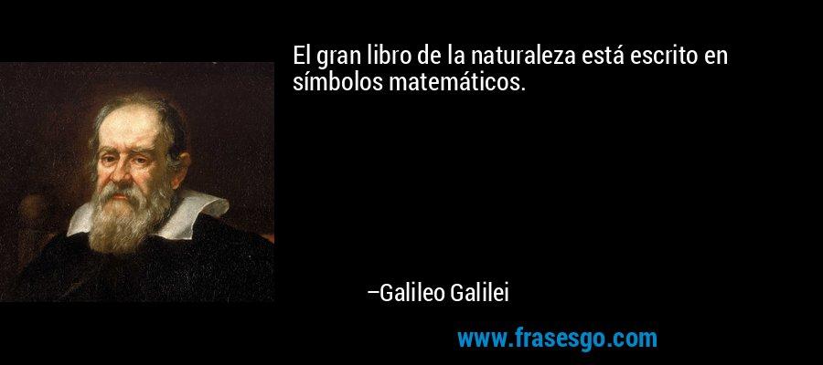 El gran libro de la naturaleza está escrito en símbolos matemáticos. – Galileo Galilei