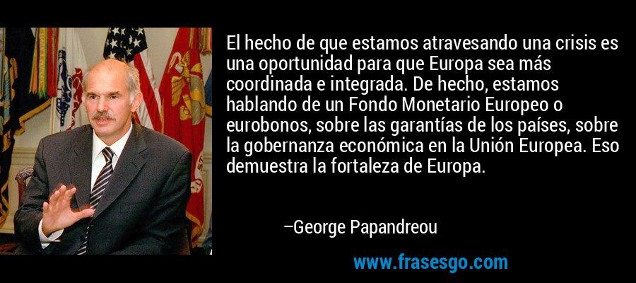El hecho de que estamos atravesando una crisis es una oportunidad para que Europa sea más coordinada e integrada. De hecho, estamos hablando de un Fondo Monetario Europeo o eurobonos, sobre las garantías de los países, sobre la gobernanza económica en la Unión Europea. Eso demuestra la fortaleza de Europa. – George Papandreou