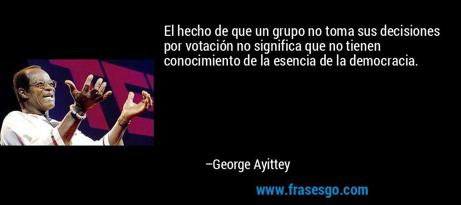 El hecho de que un grupo no toma sus decisiones por votación no significa que no tienen conocimiento de la esencia de la democracia. – George Ayittey