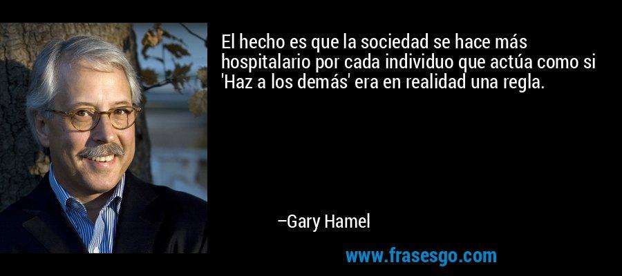 El hecho es que la sociedad se hace más hospitalario por cada individuo que actúa como si 'Haz a los demás' era en realidad una regla. – Gary Hamel