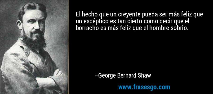 El hecho que un creyente pueda ser más feliz que un escéptico es tan cierto como decir que el borracho es más feliz que el hombre sobrio. – George Bernard Shaw