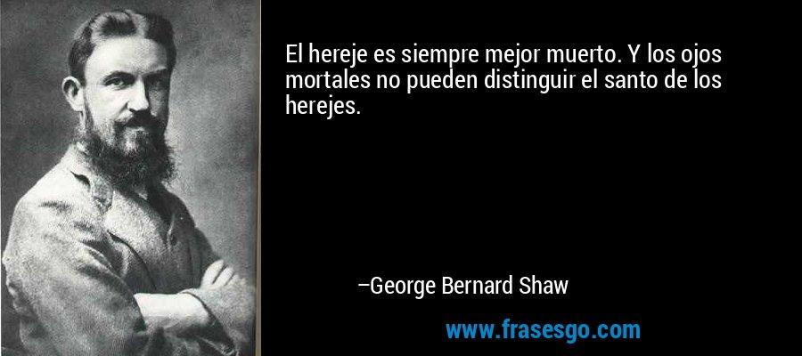 El hereje es siempre mejor muerto. Y los ojos mortales no pueden distinguir el santo de los herejes. – George Bernard Shaw